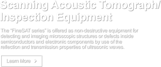 Scanning Acoustic Tomograph/Inspection Equipment The &quo;FineSAT series&quo; is offered as non-destructive equipment for detecting and imaging microscopic structures or defects inside semiconductors and electronic components by use of the reflection and transmission properties of ultrasonic waves. Learn More